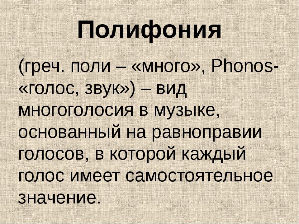 Полифония (греч. поли – «много», Phonos- «голос, звук») – вид многоголосия в...