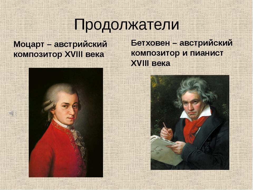 Продолжатели Моцарт – австрийский композитор XVIII века Бетховен – австрийски...