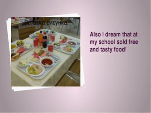 Also I dream that at my school sold free and tasty food!