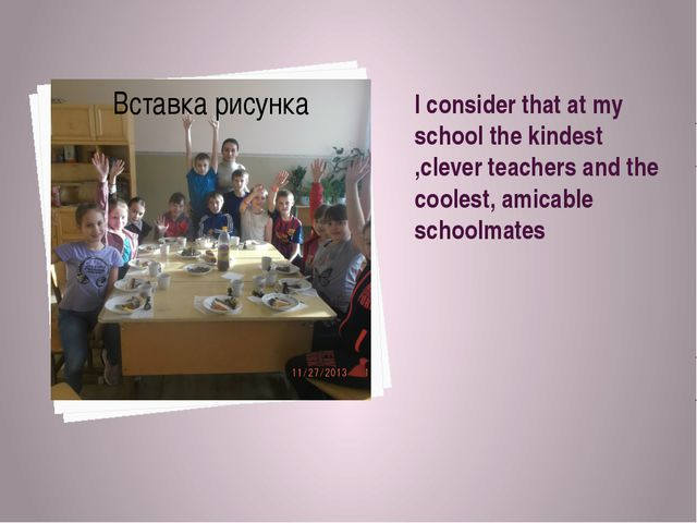 I consider that at my school the kindest ,clever teachers and the coolest, am...