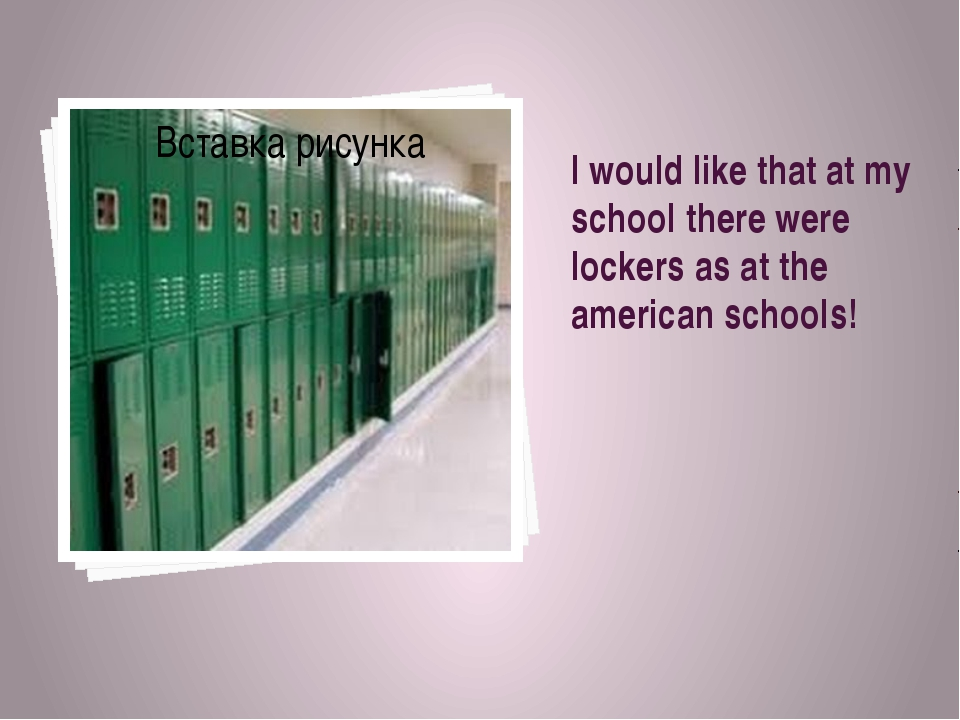 I would like that at my school there were lockers as at the american schools!
