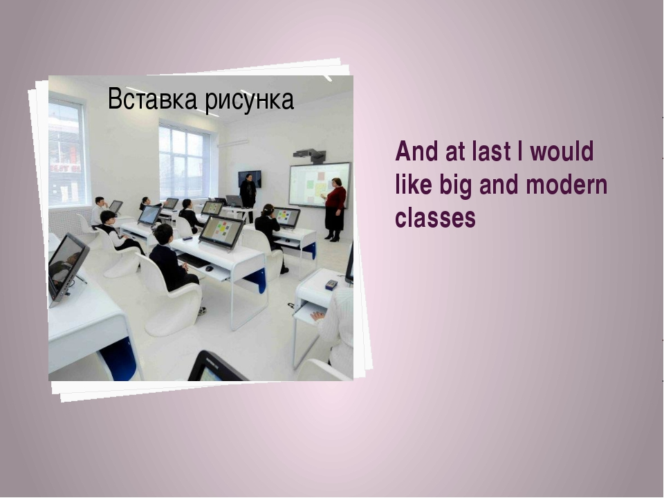 And at last I would like big and modern classes
