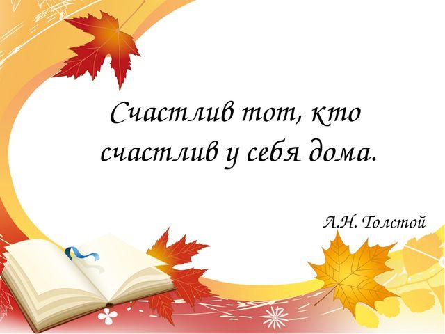 Счастлив тот, кто счастлив у себя дома. Л.Н. Толстой