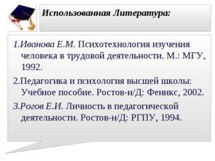 Использованная Литература: 1.Иванова Е.М. Психотехнология изучения человека в