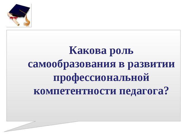 Какова роль самообразования в развитии профессиональной компетентности педаго...