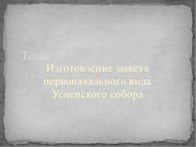 Изготовление макета первоначального вида Успенского собора Тема: