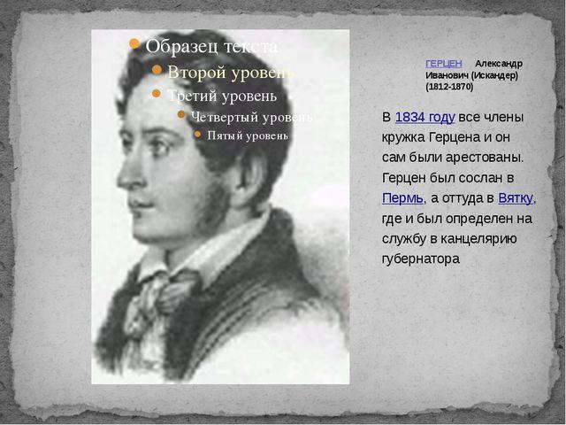 В1834 годувсе члены кружка Герцена и он сам были арестованы. Герцен был сос...