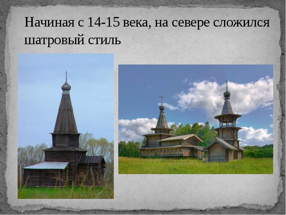 Начиная с 14-15 века, на севере сложился шатровый стиль