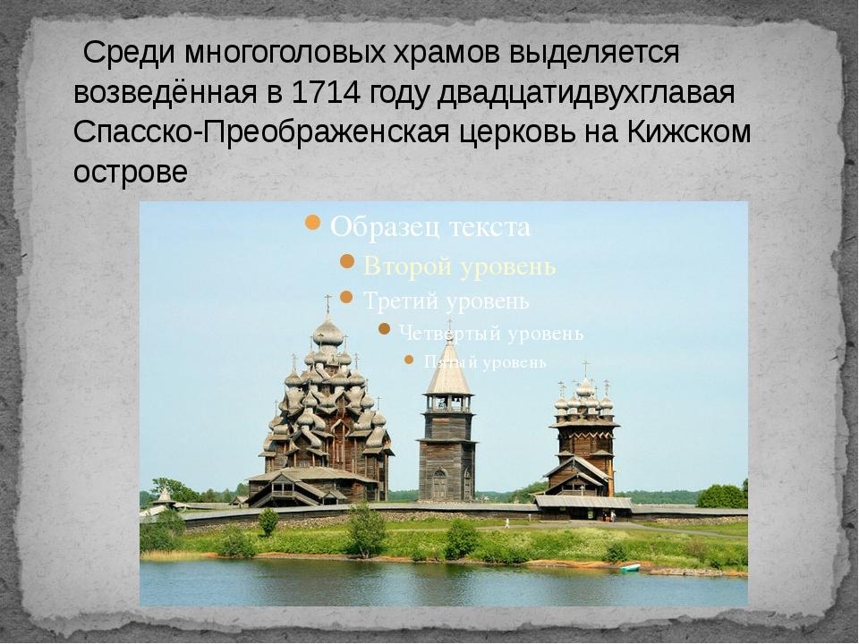 Среди многоголовых храмов выделяется возведённая в 1714 году двадцатидвухгла...