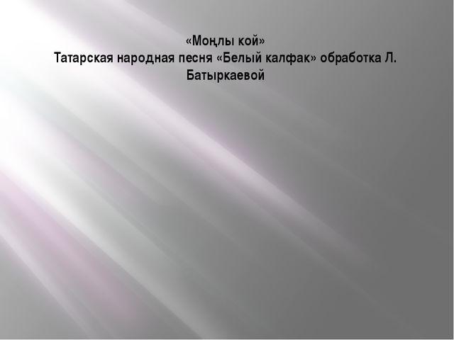 «Моңлы кой» Татарская народная песня «Белый калфак» обработка Л. Батыркаевой