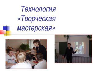 Технология «Творческая мастерская»