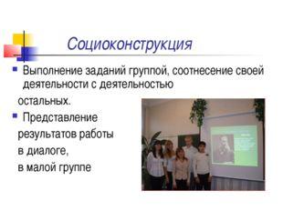 Социоконструкция Выполнение заданий группой, соотнесение своей деятельности с