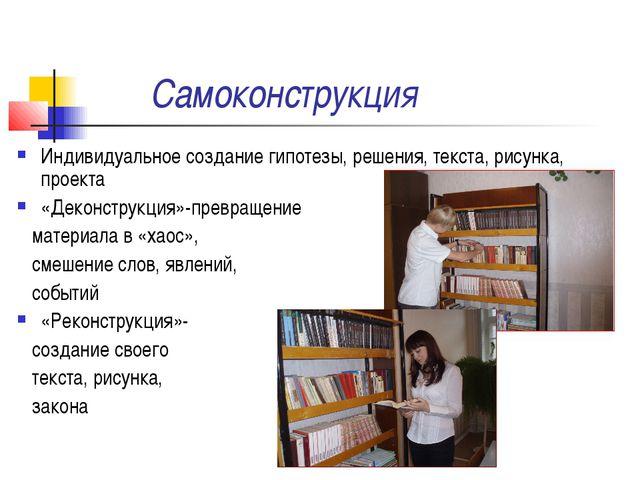 Самоконструкция Индивидуальное создание гипотезы, решения, текста, рисунка, п...
