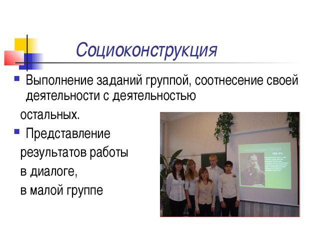 Социоконструкция Выполнение заданий группой, соотнесение своей деятельности с...