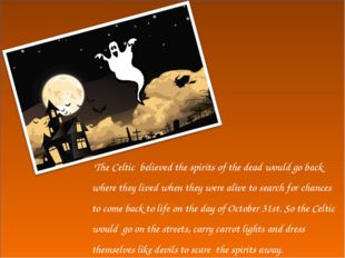 The Celtic believed the spirits of the dead would go back where they lived w