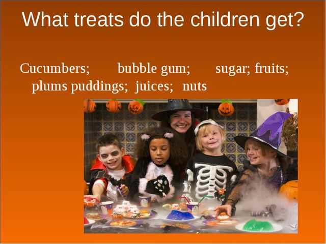 What treats do the children get? Cucumbers;	bubble gum;	sugar; fruits; plums...