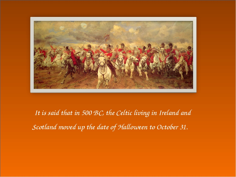 It is said that in 500 BC, the Celtic living in Ireland and Scotland moved u...