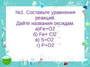 №1. Составьте уравнения реакций. Дайте названия оксидам. а)Fe+O2 б) Fe+ Cl2