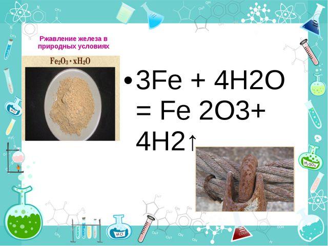 Ржавление железа в природных условиях 3Fe + 4H2O = Fe 2O3+ 4H2↑