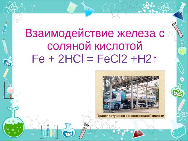 Взаимодействие железа с соляной кислотой Fe + 2HCl = FeCl2 +H2↑