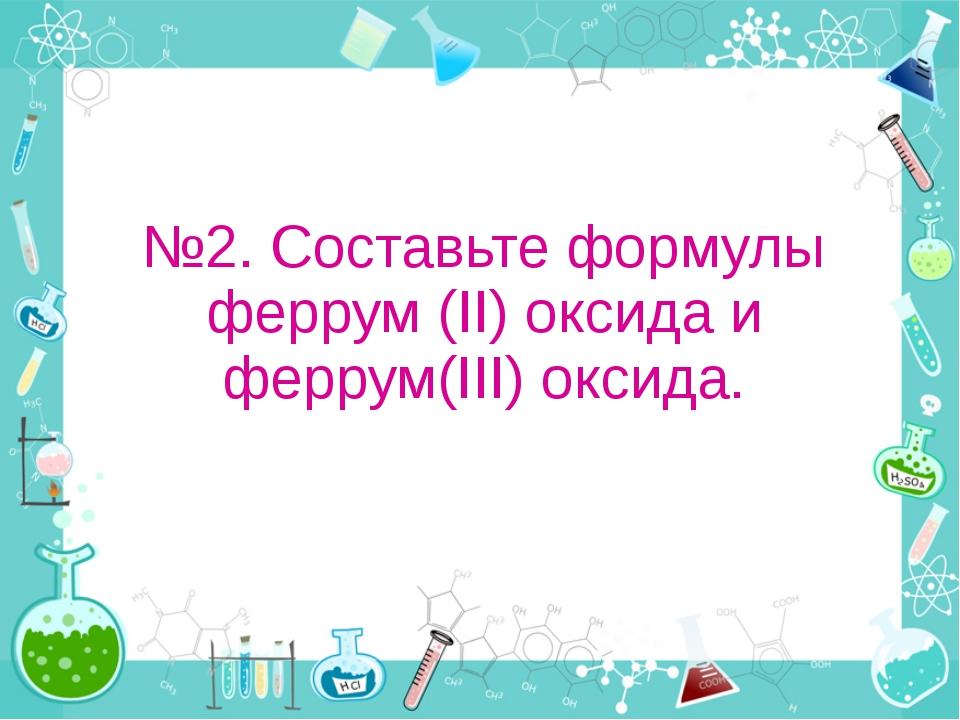 №2. Составьте формулы феррум (II) оксида и феррум(III) оксида.