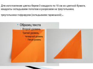 Для изготовления цветка берем 3 квадрата по 10 см из цветной бумаги, квадраты