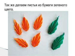 Так же делаем листья из бумаги зеленого цвета.