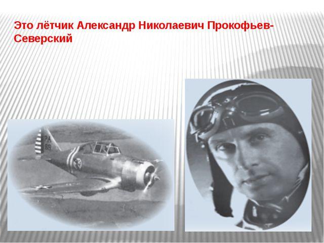 Это лётчик Александр Николаевич Прокофьев-Северский