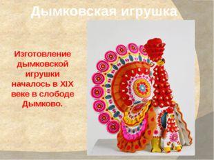 Дымковская игрушка Изготовление дымковской игрушки началось в XIX веке в слоб