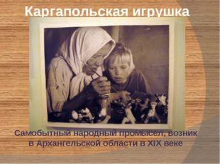 Каргапольская игрушка Самобытный народный промысел, возник в Архангельской об