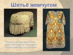 Шитьё жемчугом Согласно данным археологов, шитье жемчугом на территории Росси