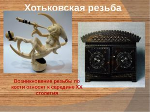 Хотьковская резьба Возникновение резьбы по кости относят к середине ХХ столетия