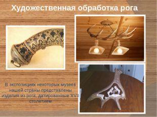 Художественная обработка рога В экспозициях некоторых музеев нашей страны пре