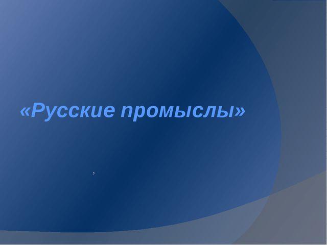 «Русские промыслы» ,