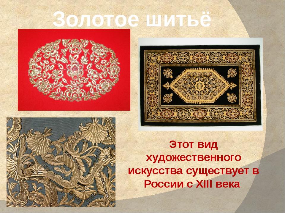 Золотое шитьё Этот вид художественного искусства существует в России с XIII в...