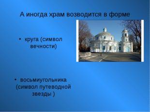 А иногда храм возводится в форме круга (символ вечности) восьмиугольника (сим