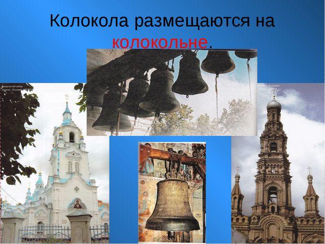 Колокола размещаются на колокольне.
