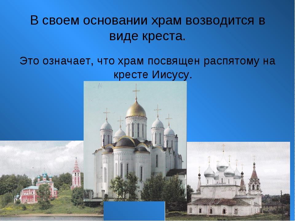 В своем основании храм возводится в виде креста. Это означает, что храм посвя...