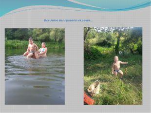 Все лето мы провели на речке…