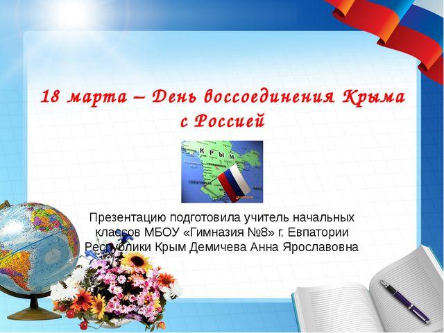 18 марта – День воссоединения Крыма с Россией Презентацию подготовила учитель...