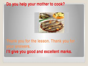 Do you help your mother to cook? Thank you for the lesson. Thank you for your