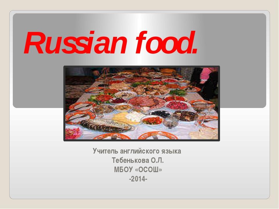 Russian food. Учитель английского языка Тебенькова О.Л. МБОУ «ОСОШ» -2014-