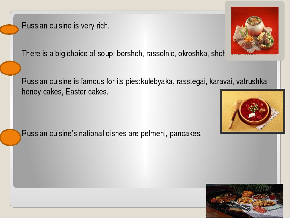 Russian cuisine is very rich. There is a big choice of soup: borshch, rassol...