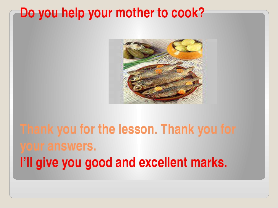 Do you help your mother to cook? Thank you for the lesson. Thank you for your...