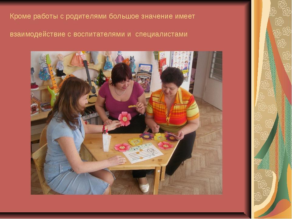 Кроме работы с родителями большое значение имеет взаимодействие с воспитателя...