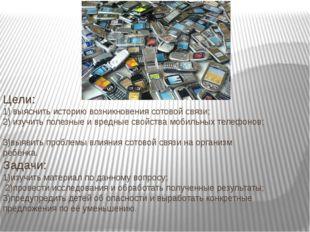 Цели: 1) выяснить историю возникновения сотовой связи; 2) изучить полезные и