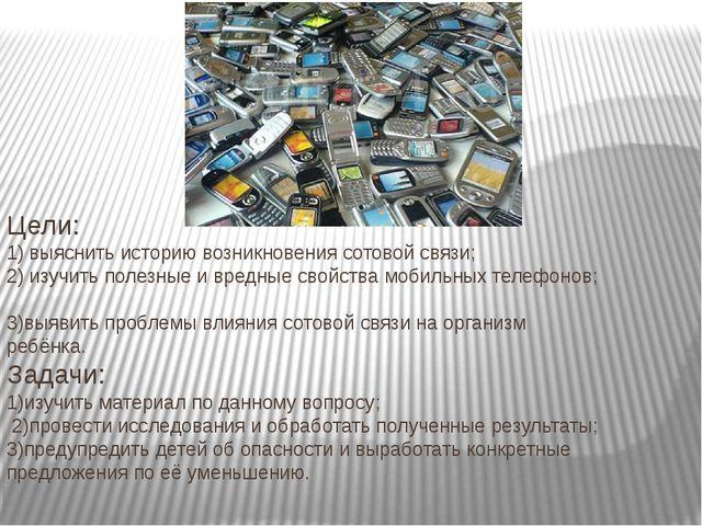 Цели: 1) выяснить историю возникновения сотовой связи; 2) изучить полезные и...
