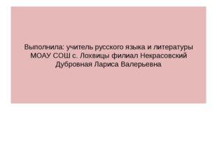 Выполнила: учитель русского языка и литературы МОАУ СОШ с. Лохвицы филиал Нек