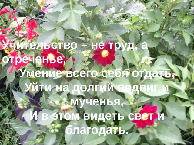 , Учительство – не труд, а отреченье, Умение всего себя отдать, Уйти на долги...