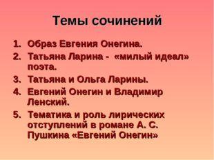 Темы сочинений Образ Евгения Онегина. Татьяна Ларина - «милый идеал» поэта. Т